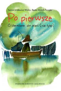 Iwona Gralewicz-Wolny, Beata Mytych-Forajter. Po pierwsze. O literaturze dla dzieci (i nie tylko)