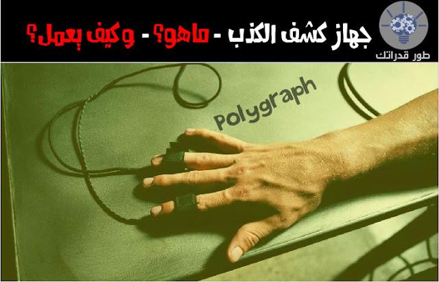 جهاز كشف الكذب (Polygraph) ، ماهو؟، وكيف يعمل؟