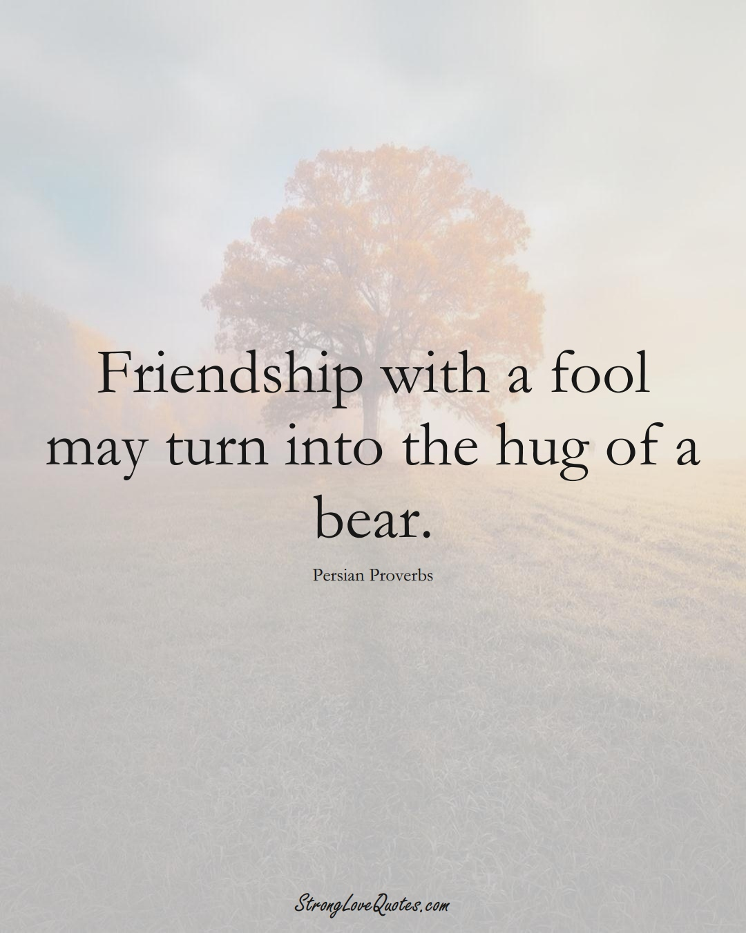 Friendship with a fool may turn into the hug of a bear. (Persian Sayings);  #aVarietyofCulturesSayings