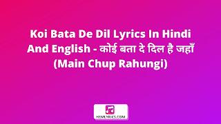 Koi Bata De Dil Lyrics In Hindi And English - कोई बता दे दिल है जहाँ (Main Chup Rahungi)