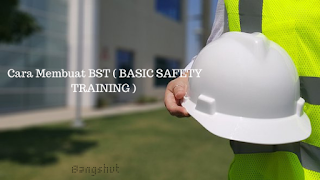 Cara Membuat BST ( BASIC SAFETY TRAINING ) Mudah