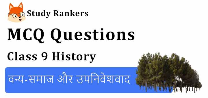 MCQ Questions for Class 9 History: Chapter 4 वन्य-समाज और उपनिवेशवाद