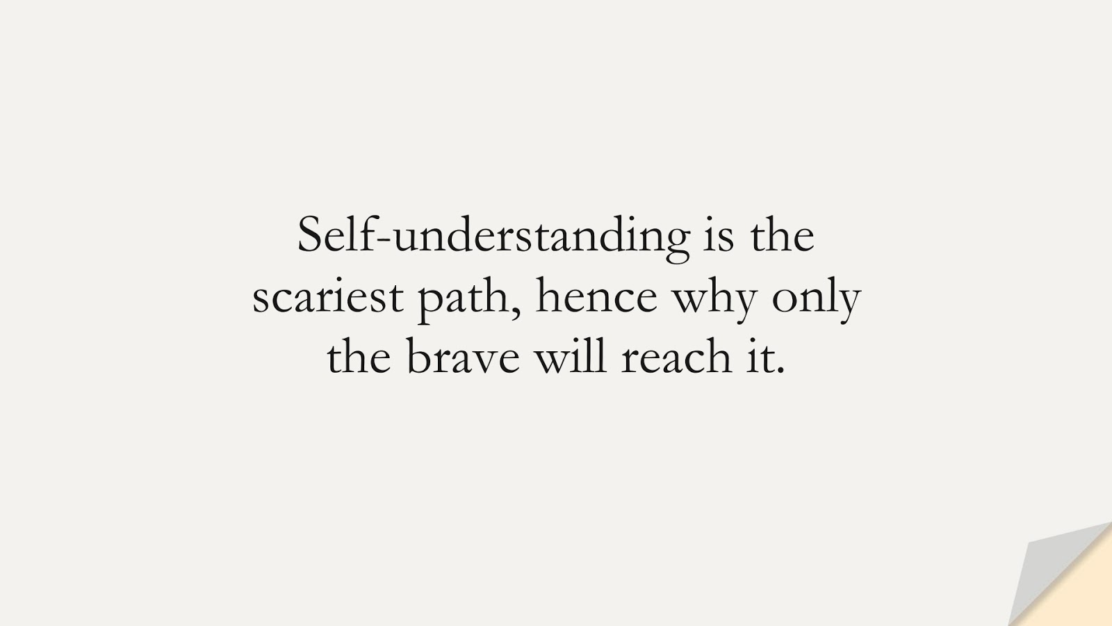 Self-understanding is the scariest path, hence why only the brave will reach it.FALSE