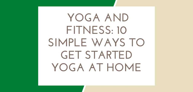 Yoga And Fitness: 10 Simple Ways To Get Started Yoga At Home