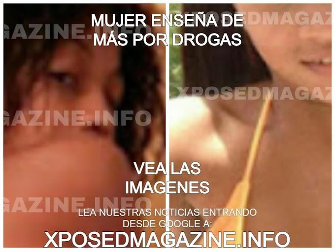 MUJER ENSEÑA DE MÁS POR DROGAS VEA LAS IMAGENES