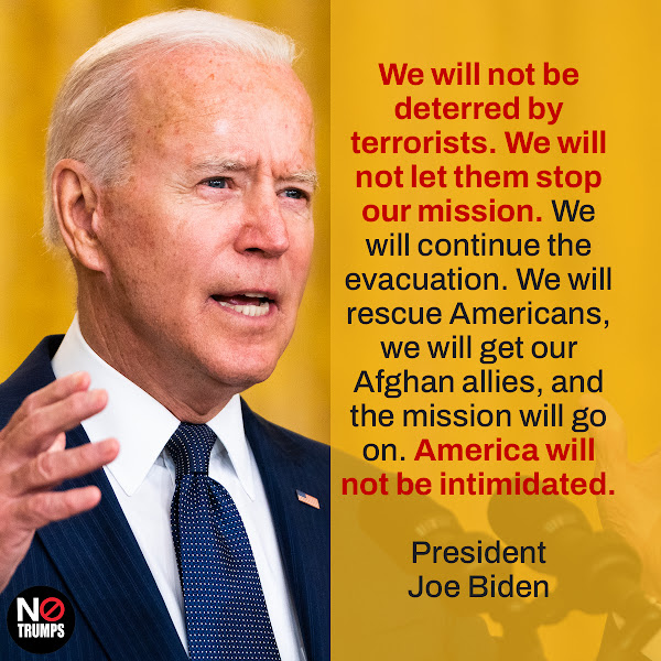 We will not be deterred by terrorists. We will not let them stop our mission. We will continue the evacuation. We will rescue Americans, we will get our Afghan allies, and the mission will go on. America will not be intimidated. — President Joe Biden