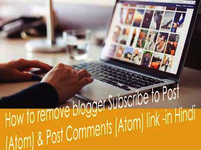 HOW TO REMOVE BLOGGER SUBSCRIBE TO POST ATOM & POST COMMENTS ATOM LINK - HINDI