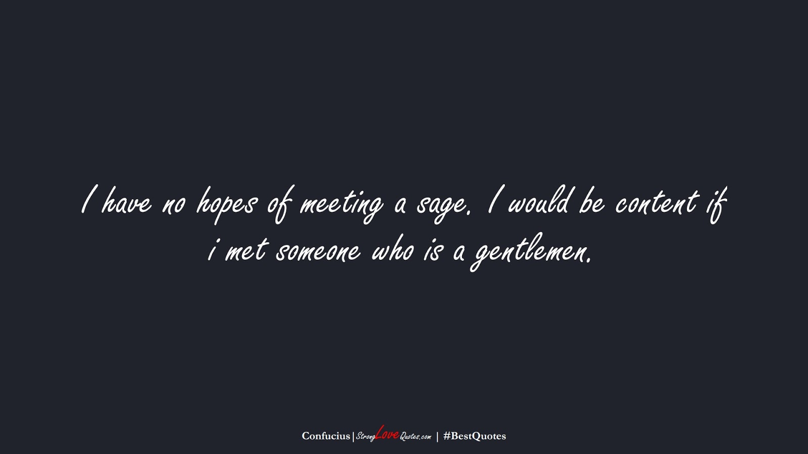 I have no hopes of meeting a sage. I would be content if i met someone who is a gentlemen. (Confucius);  #BestQuotes