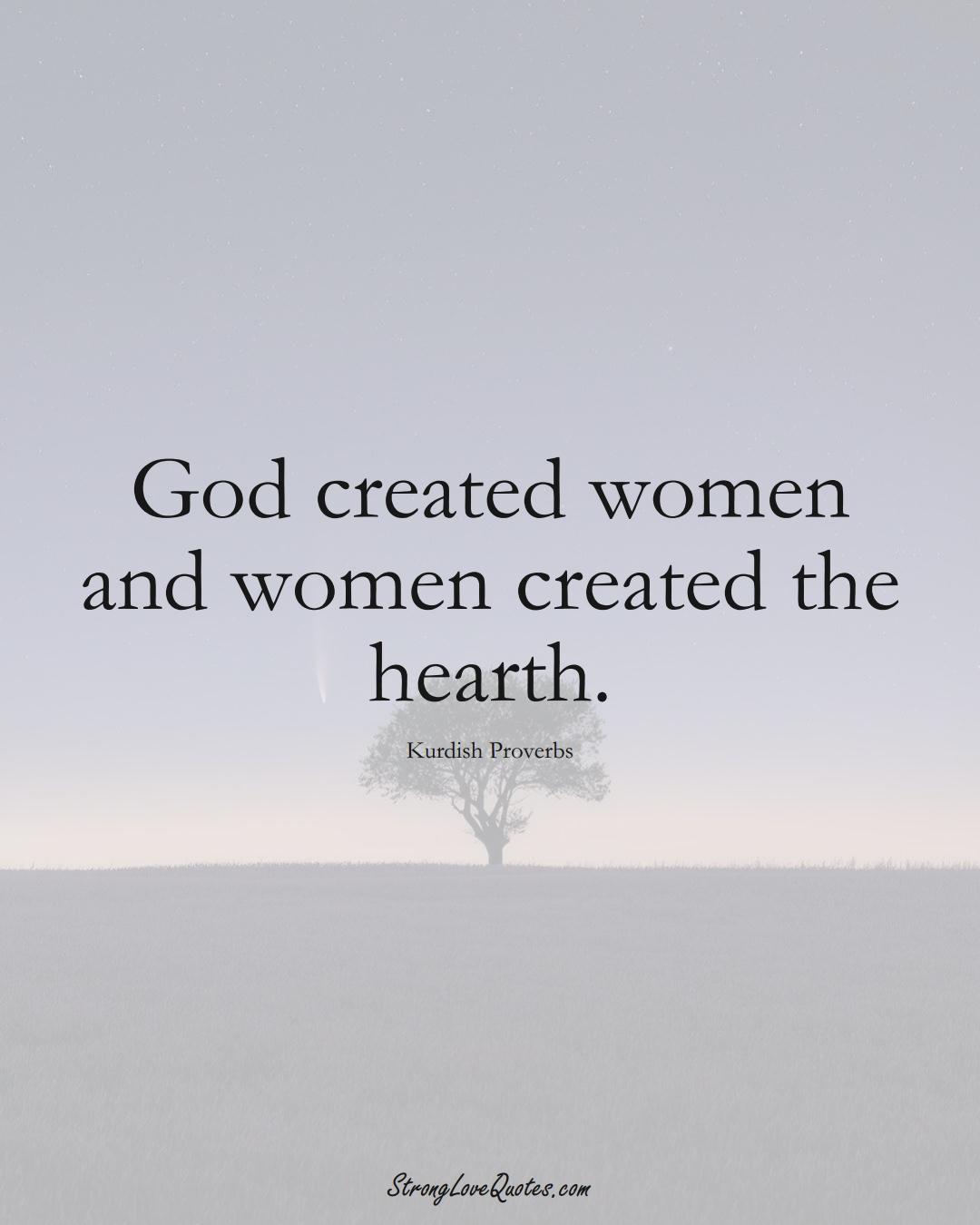 God created women and women created the hearth. (Kurdish Sayings);  #aVarietyofCulturesSayings
