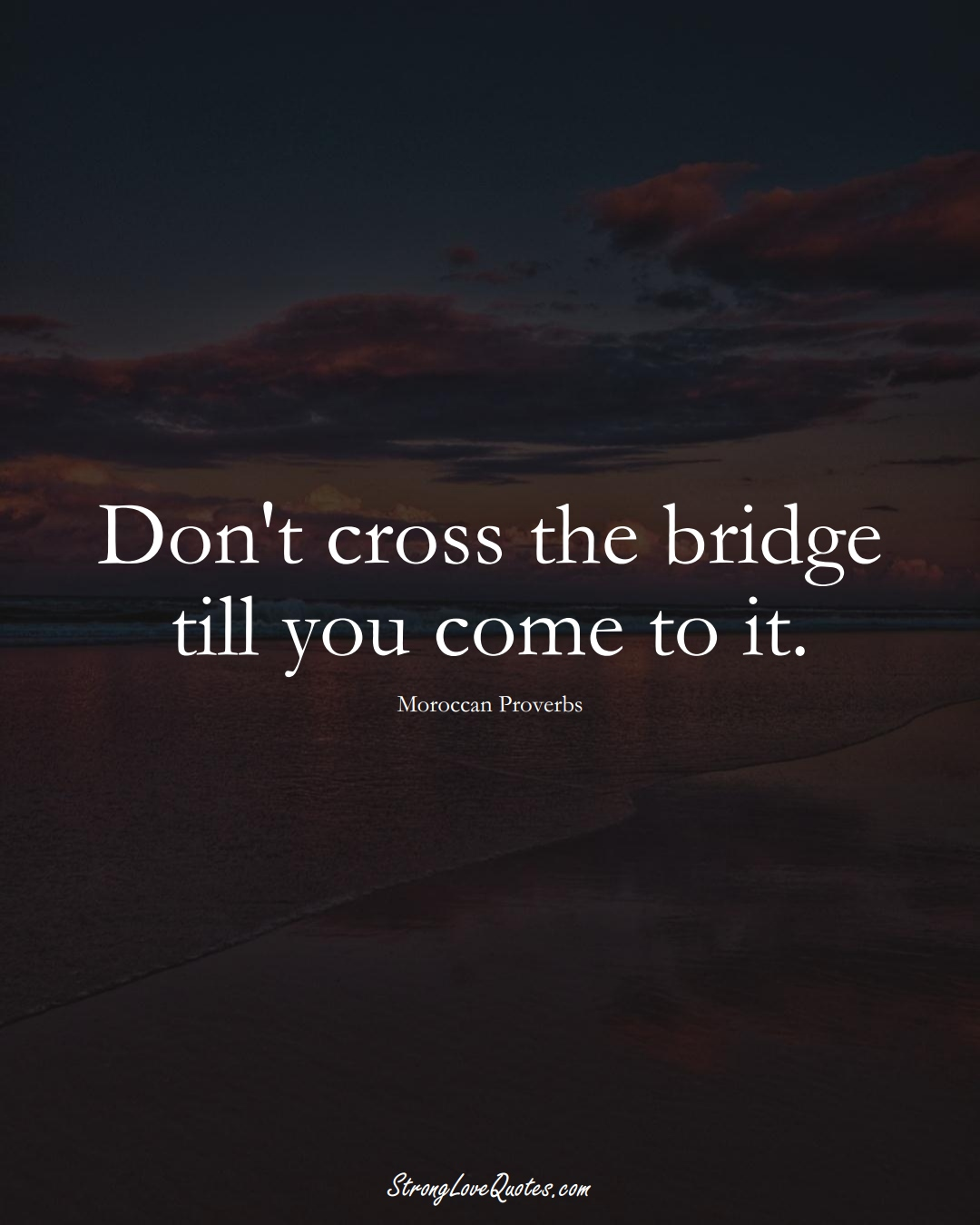Don't cross the bridge till you come to it. (Moroccan Sayings);  #AfricanSayings