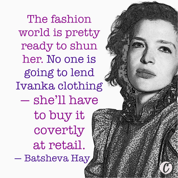 The fashion world is pretty ready to shun her. No one is going to lend Ivanka clothing — she'll have to buy it covertly at retail. — Batsheva Hay, a young independent fashion designer