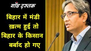 बिहार में मंडी ख़त्म हुई तो बिहार के किसान बर्बाद हो गए ~ Ravish Kumar