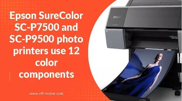 Epson SureColor SC-P7500 And SC-P9500 Photo Printers Use 12 Color Components