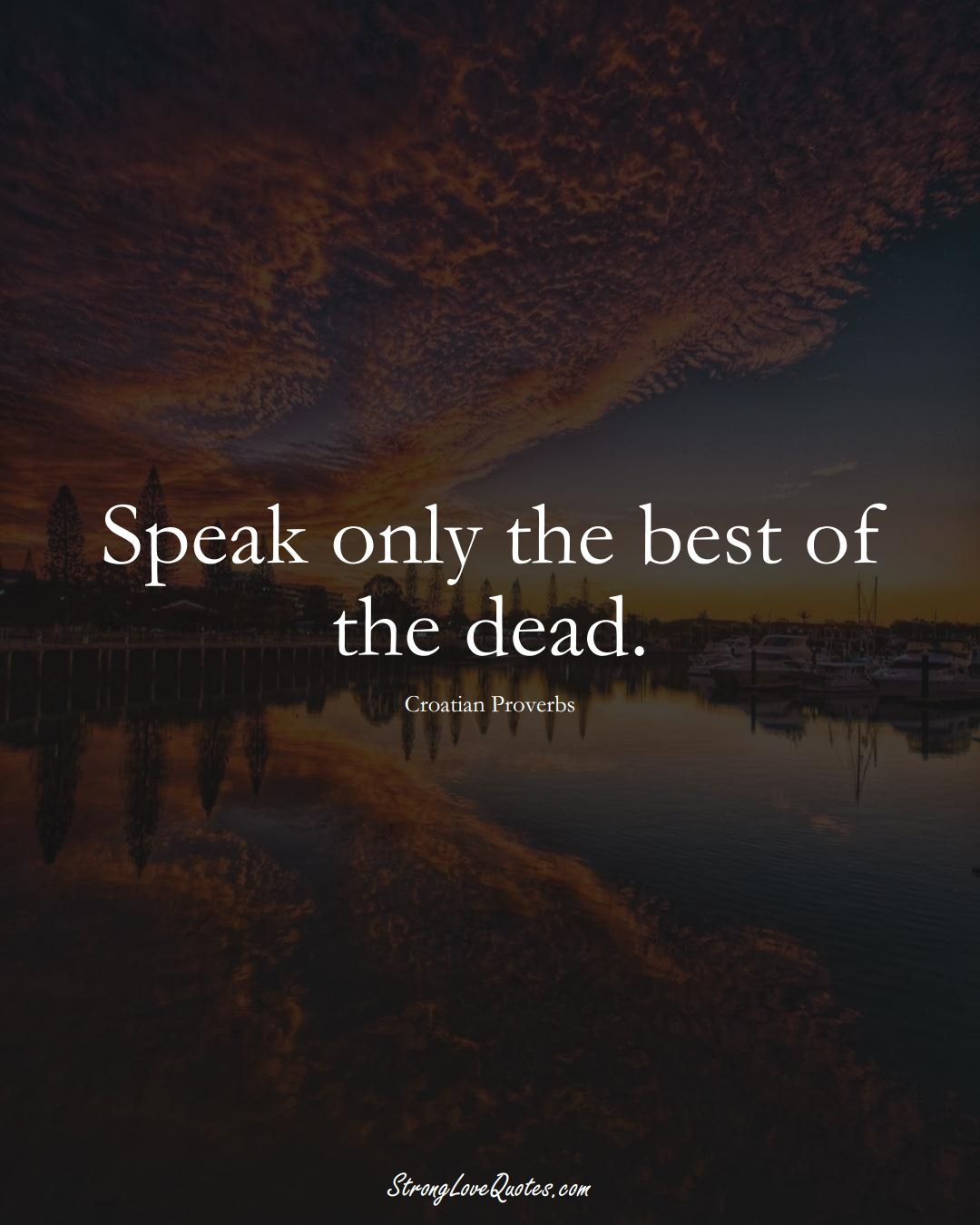 Speak only the best of the dead. (Croatian Sayings);  #EuropeanSayings