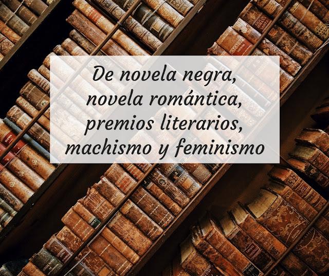 De novela negra, novela romántica, premios literarios, machismo y feminismo