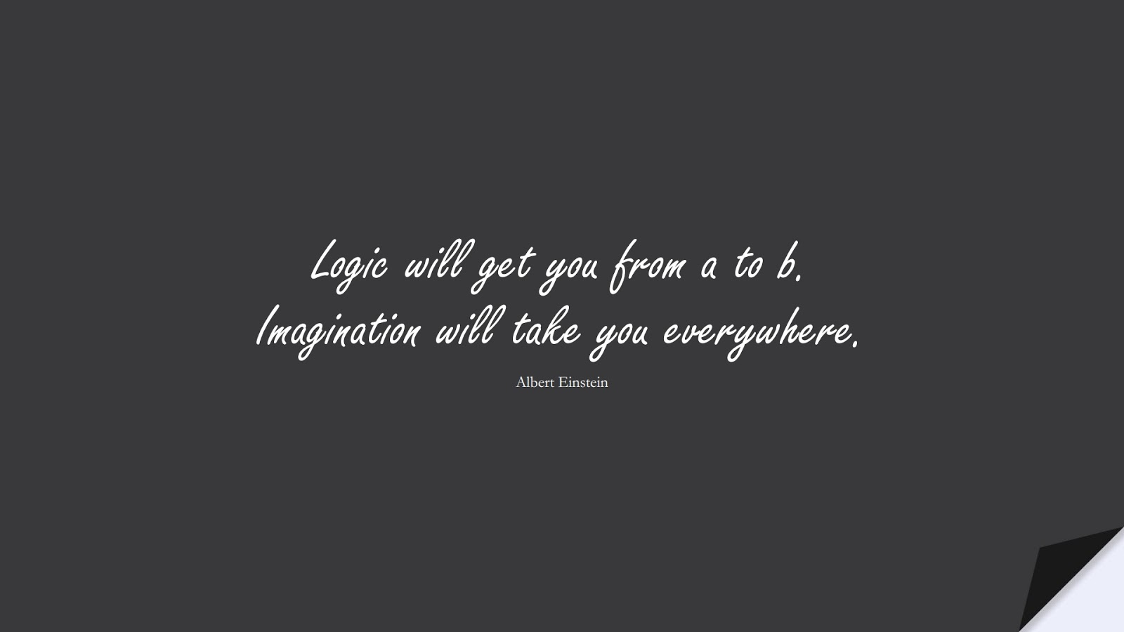 Logic will get you from a to b. Imagination will take you everywhere. (Albert Einstein);  #AlbertEnsteinQuotes