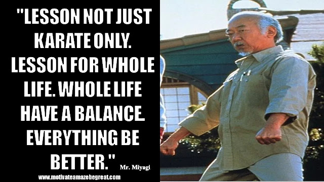 "Mr. Miyagi Inspirational Quotes For Wisdom: ""Lesson not just karate only. Lesson for whole life. Whole life have a balance. Everything be better."""