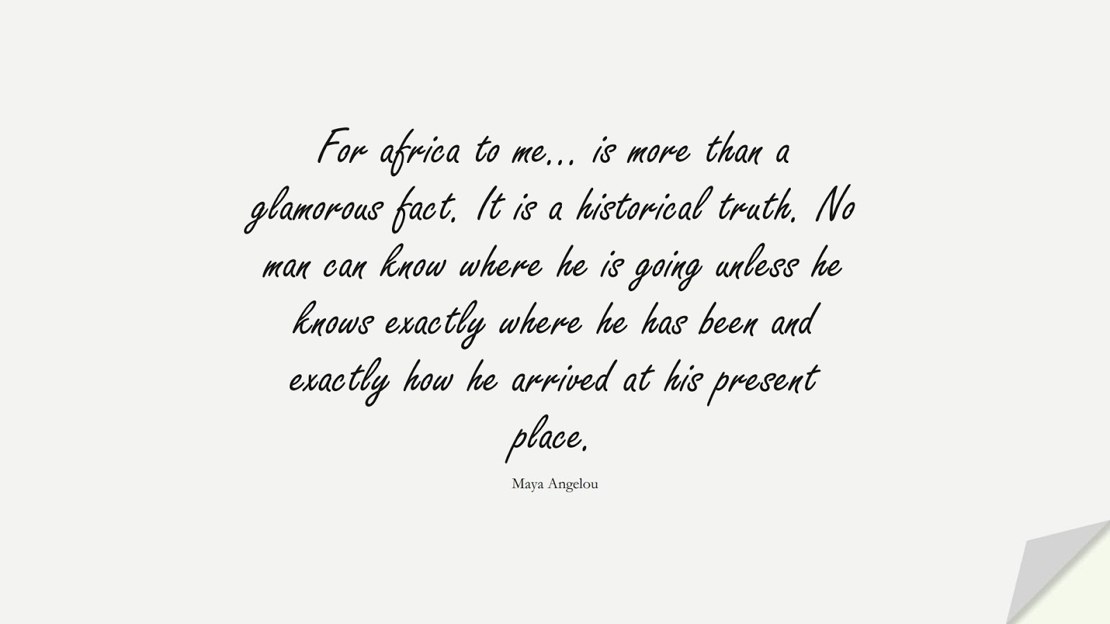 For africa to me… is more than a glamorous fact. It is a historical truth. No man can know where he is going unless he knows exactly where he has been and exactly how he arrived at his present place. (Maya Angelou);  #MayaAngelouQuotes