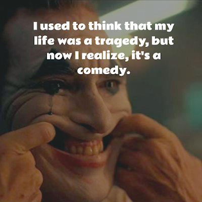 Joker Arthur Fleck I used to think that my life was a tragedy, but now I realize, it's a comedy.