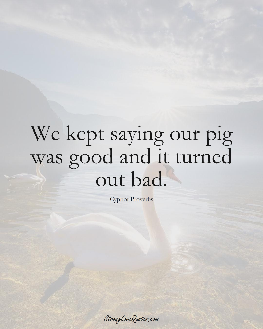 We kept saying our pig was good and it turned out bad. (Cypriot Sayings);  #MiddleEasternSayings