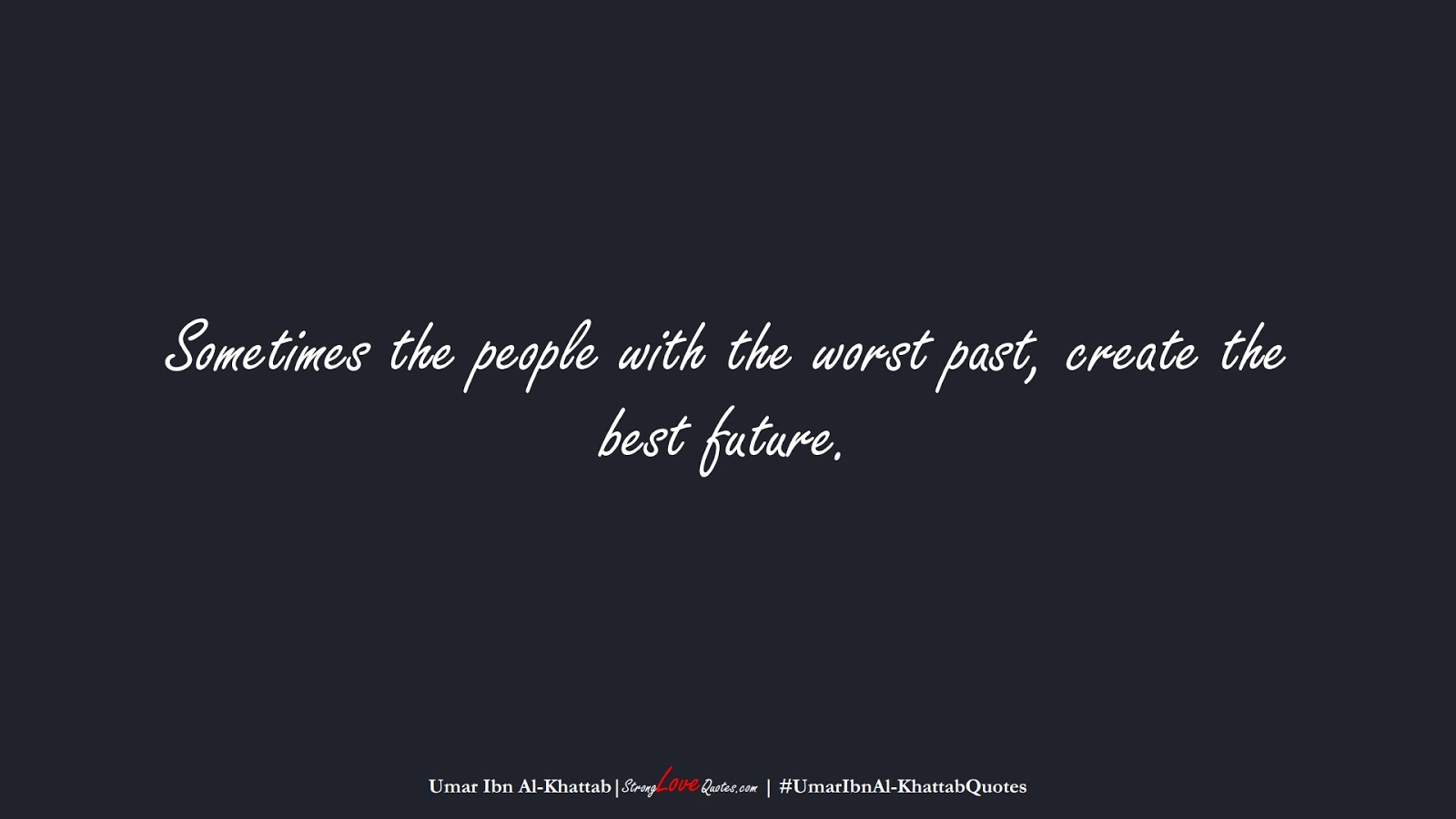 Sometimes the people with the worst past, create the best future. (Umar Ibn Al-Khattab);  #UmarIbnAl-KhattabQuotes