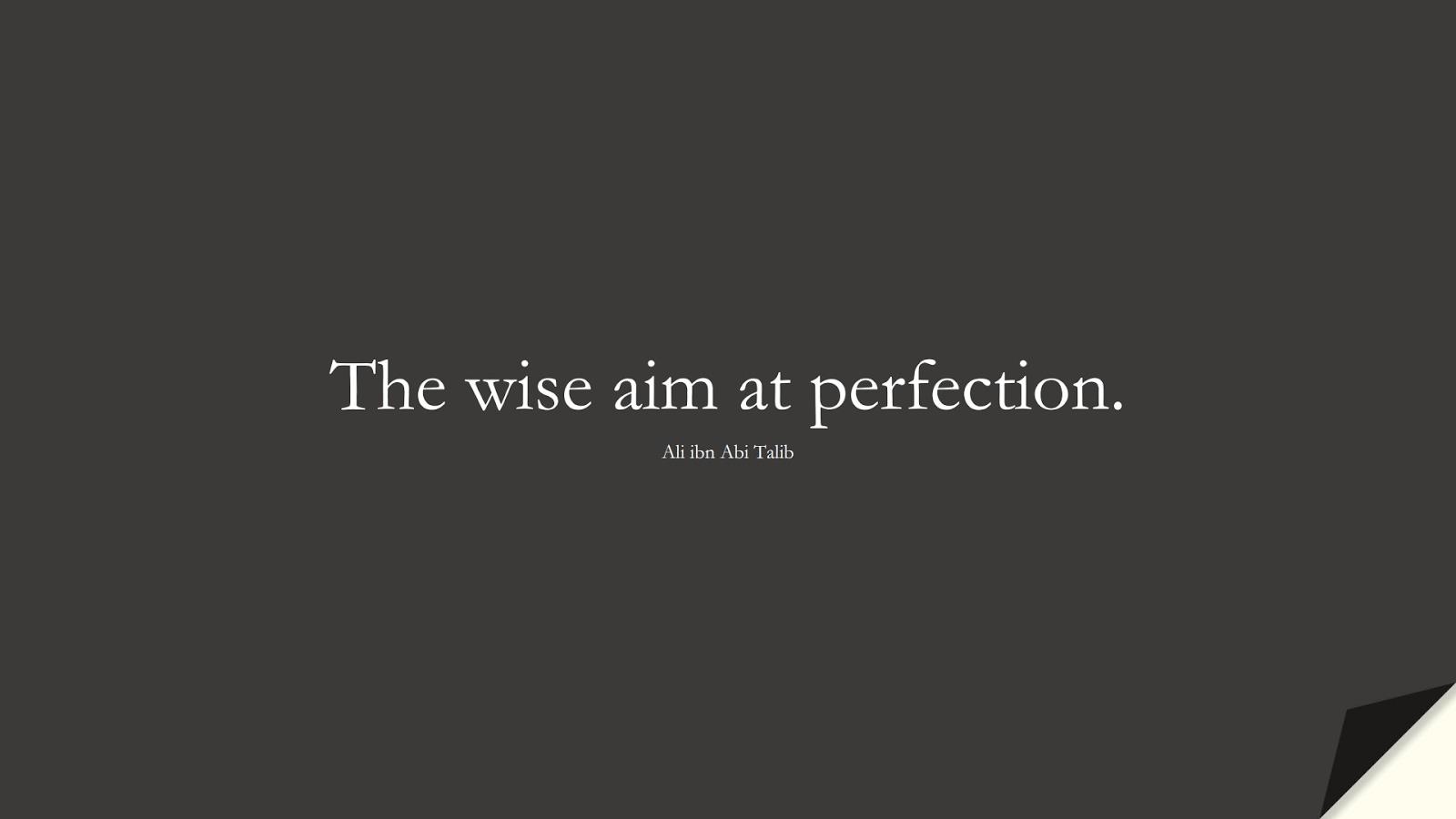 The wise aim at perfection. (Ali ibn Abi Talib);  #AliQuotes