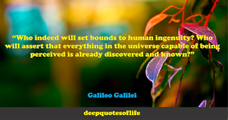 """""""Who indeed will set bounds to human ingenuity? Who will assert that everything in the universe capable of being perceived is already discovered and known?""""  ― Galileo Galilei"""