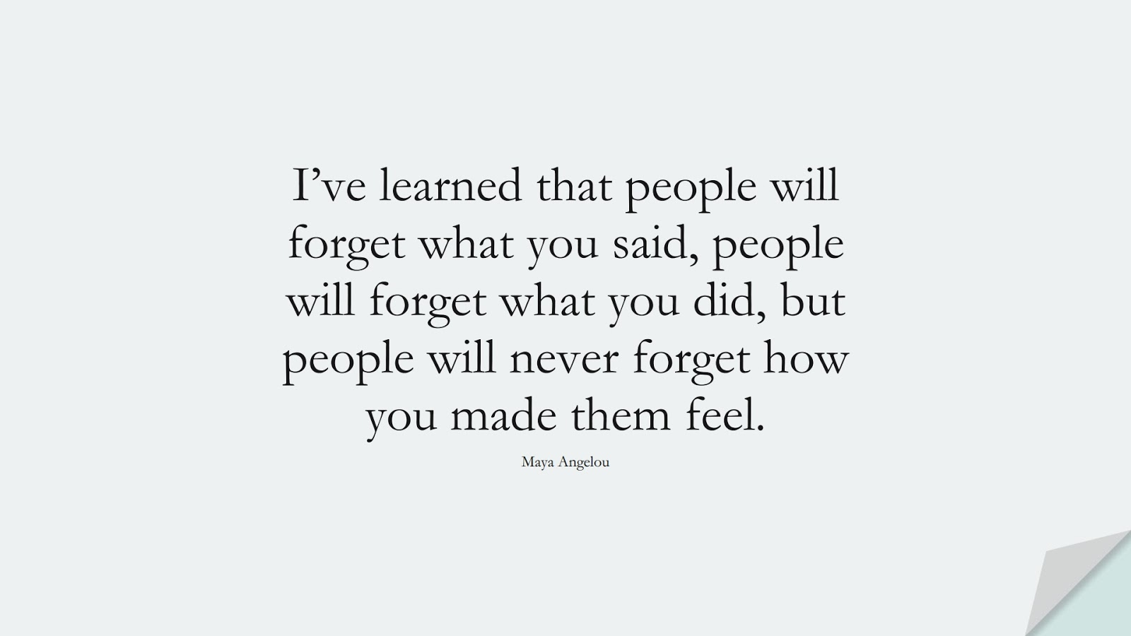 I've learned that people will forget what you said, people will forget what you did, but people will never forget how you made them feel. (Maya Angelou);  #MayaAngelouQuotes