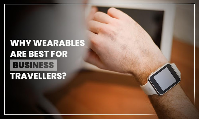 5 Reasons Why Wearables Are Best For Business Travellers