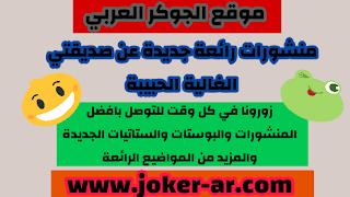 منشورات رائعة جديدة عن صديقتي الغالية الحبيبة 2020 - الجوكر العربي