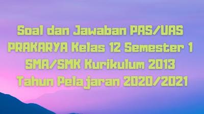 Soal dan Jawaban PAS/UAS PRAKARYA Kelas 12 Semester 1 SMA/SMK/MA Kurikulum 2013 TP 2020/2021