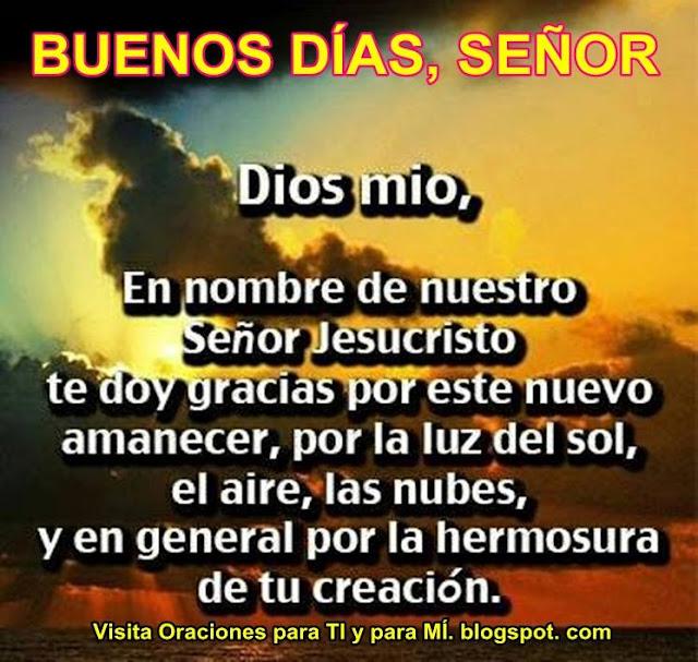 Dios mío, En nombre de nuestro Señor Jesucristo, te doy gracias por este nuevo amanecer, por la luz del sol, el aire, las nubes, y en general por la hermosura de tu creación.  Amén!