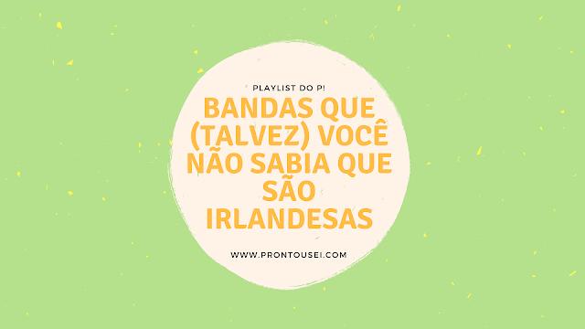 Playlist do P! - Bandas que (talvez) você não sabia que são irlandesas