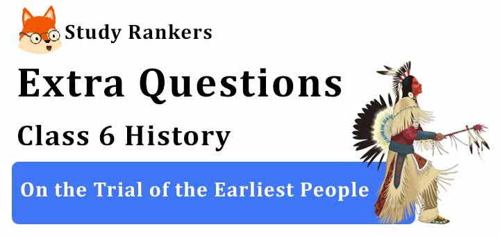 On the Trial of the Earliest People Extra Questions Class 6 History