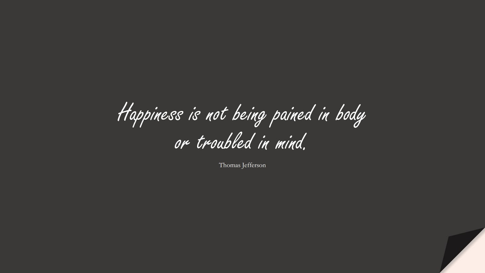 Happiness is not being pained in body or troubled in mind. (Thomas Jefferson);  #HappinessQuotes