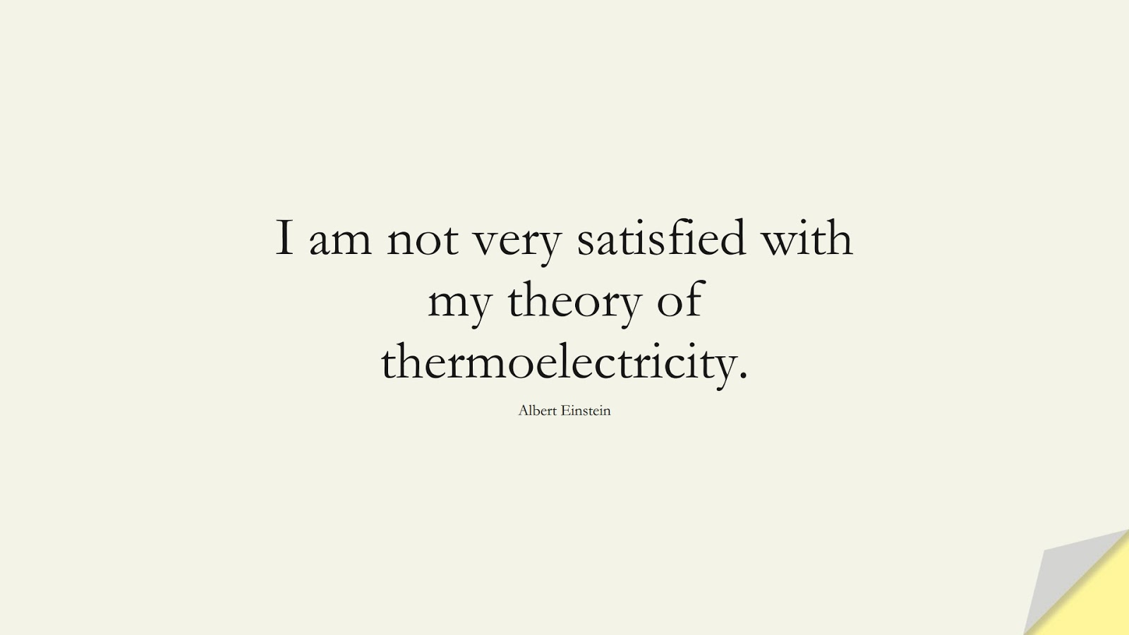 I am not very satisfied with my theory of thermoelectricity. (Albert Einstein);  #AlbertEnsteinQuotes