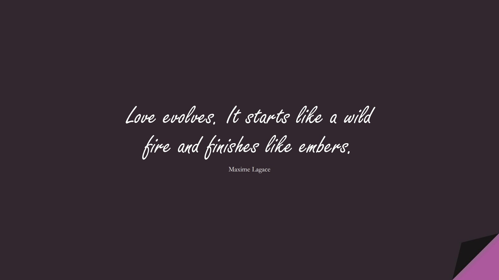 Love evolves. It starts like a wild fire and finishes like embers. (Maxime Lagace);  #ChangeQuotes