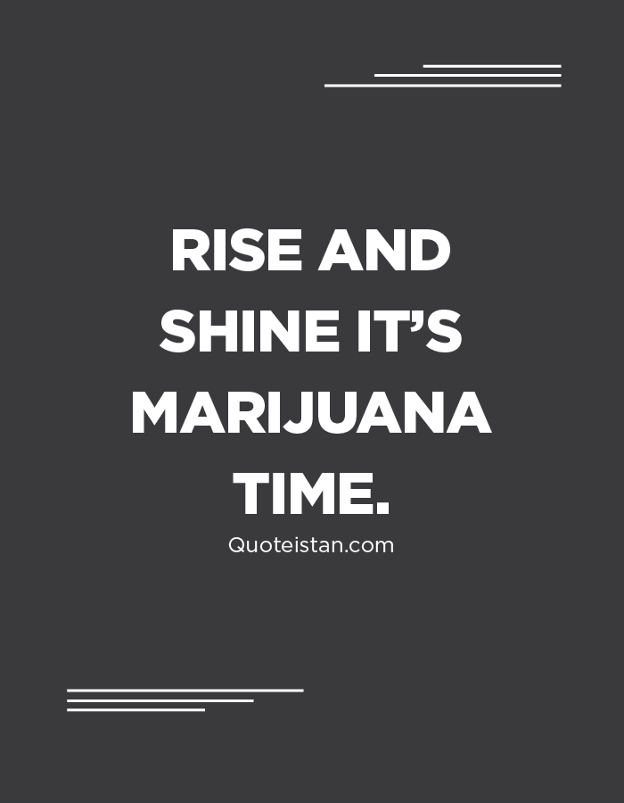 Rise and shine it's marijuana time.