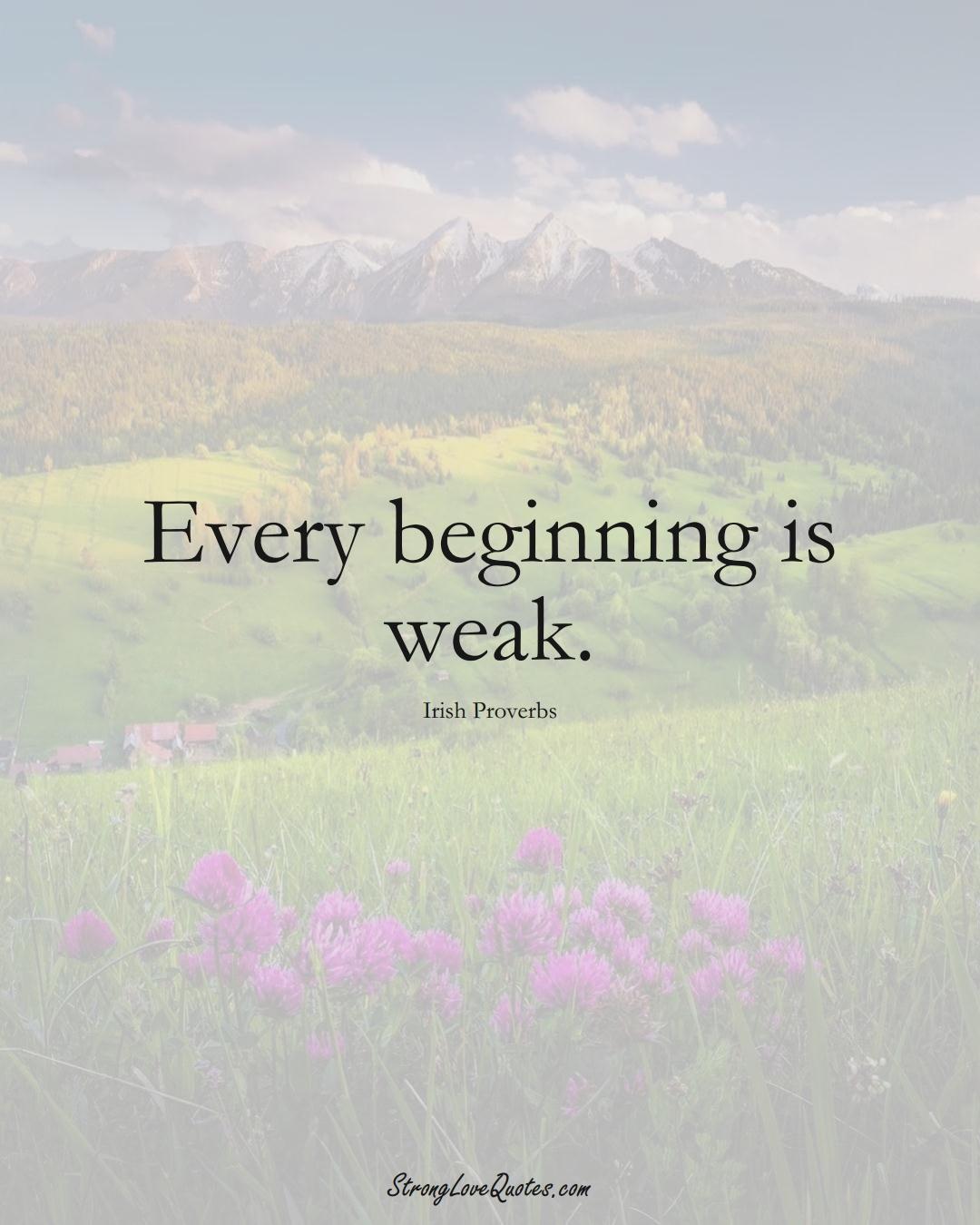 Every beginning is weak. (Irish Sayings);  #EuropeanSayings