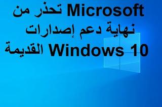 Microsoft تحذر من نهاية دعم إصدارات Windows 10 القديمة