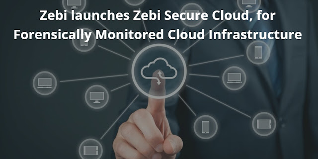 Zebi launches Zebi Secure Cloud, for Forensically Monitored Cloud Infrastructure