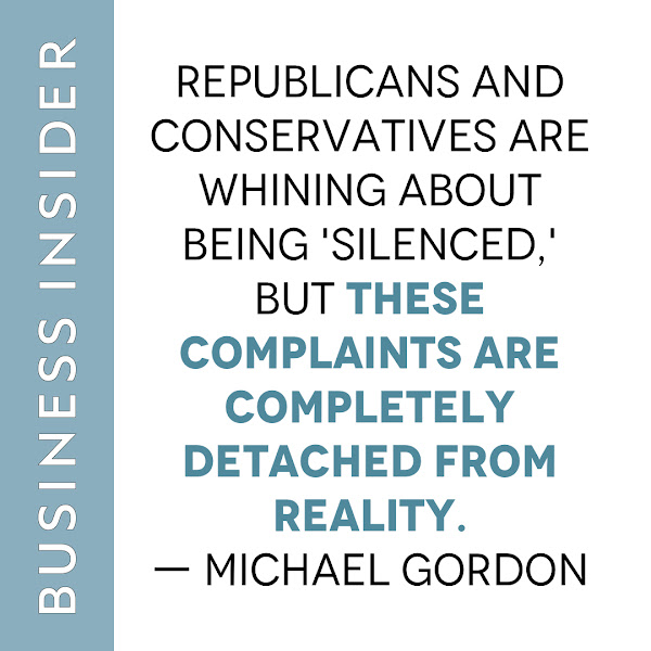 Republicans and conservatives are whining about being 'silenced,' but these complaints are completely detached from reality. — Michael Gordon, Business Insider Opinion Columnist
