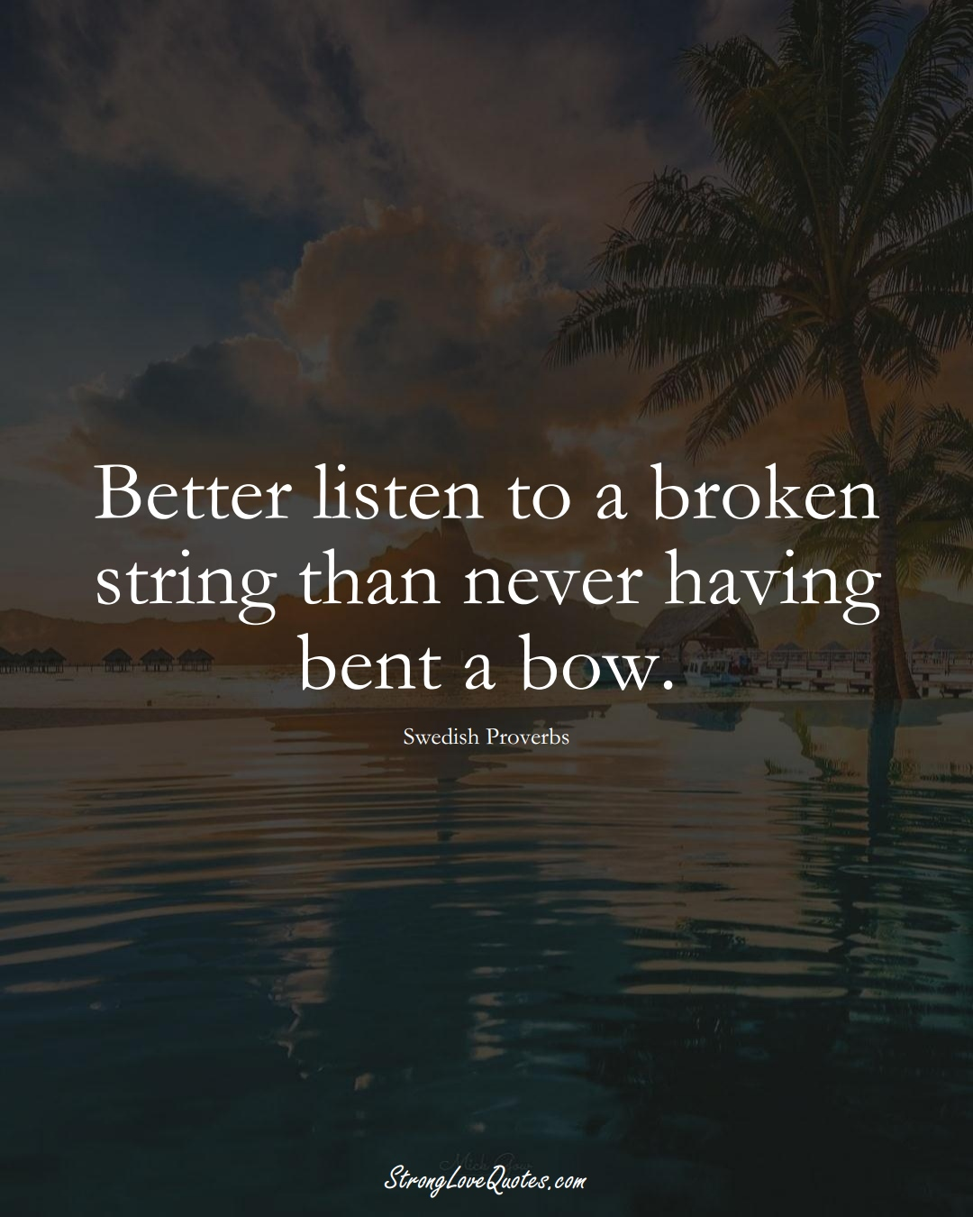 Better listen to a broken string than never having bent a bow. (Swedish Sayings);  #EuropeanSayings