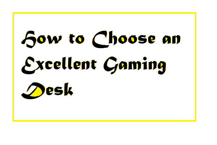How to Choose an Excellent Gaming Desk