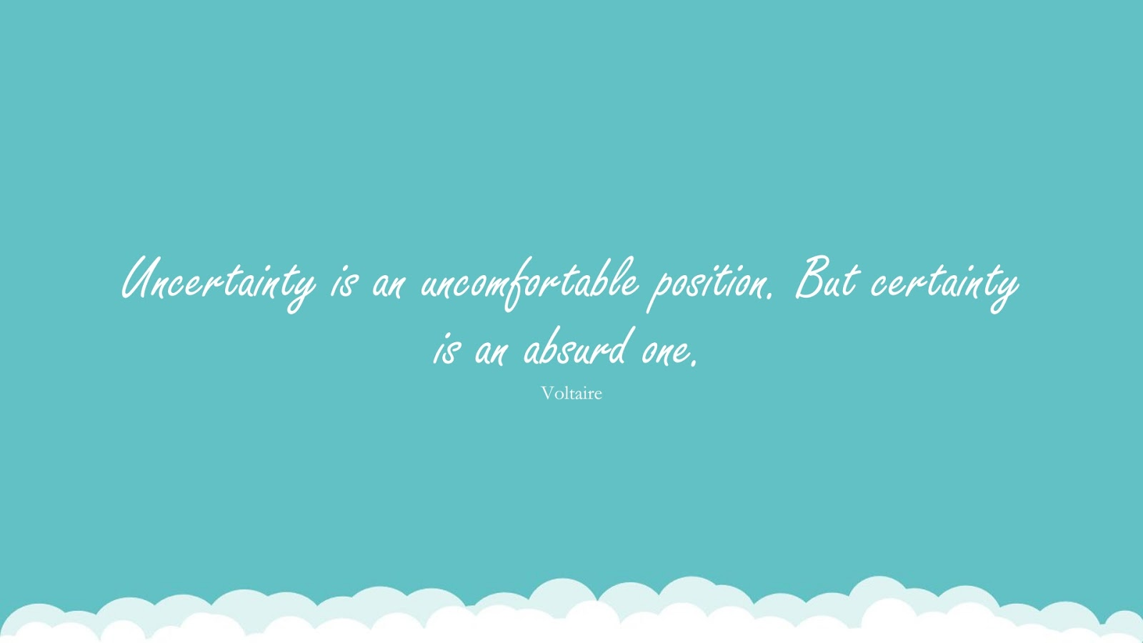 Uncertainty is an uncomfortable position. But certainty is an absurd one. (Voltaire);  #StoicQuotes