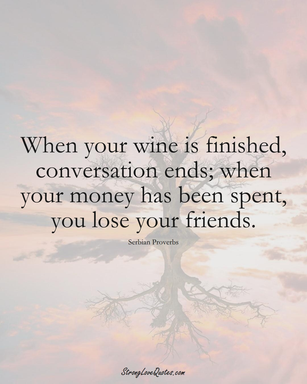 When your wine is finished, conversation ends; when your money has been spent, you lose your friends. (Serbian Sayings);  #EuropeanSayings