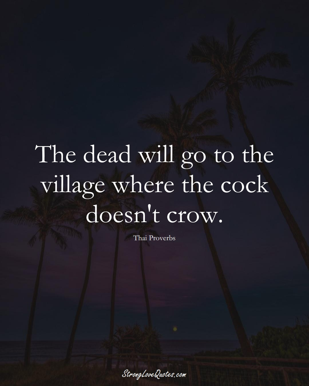 The dead will go to the village where the cock doesn't crow. (Thai Sayings);  #AsianSayings