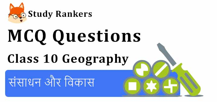 MCQ Questions for Class 10 Geography: Chapter 1 संसाधन और विकास