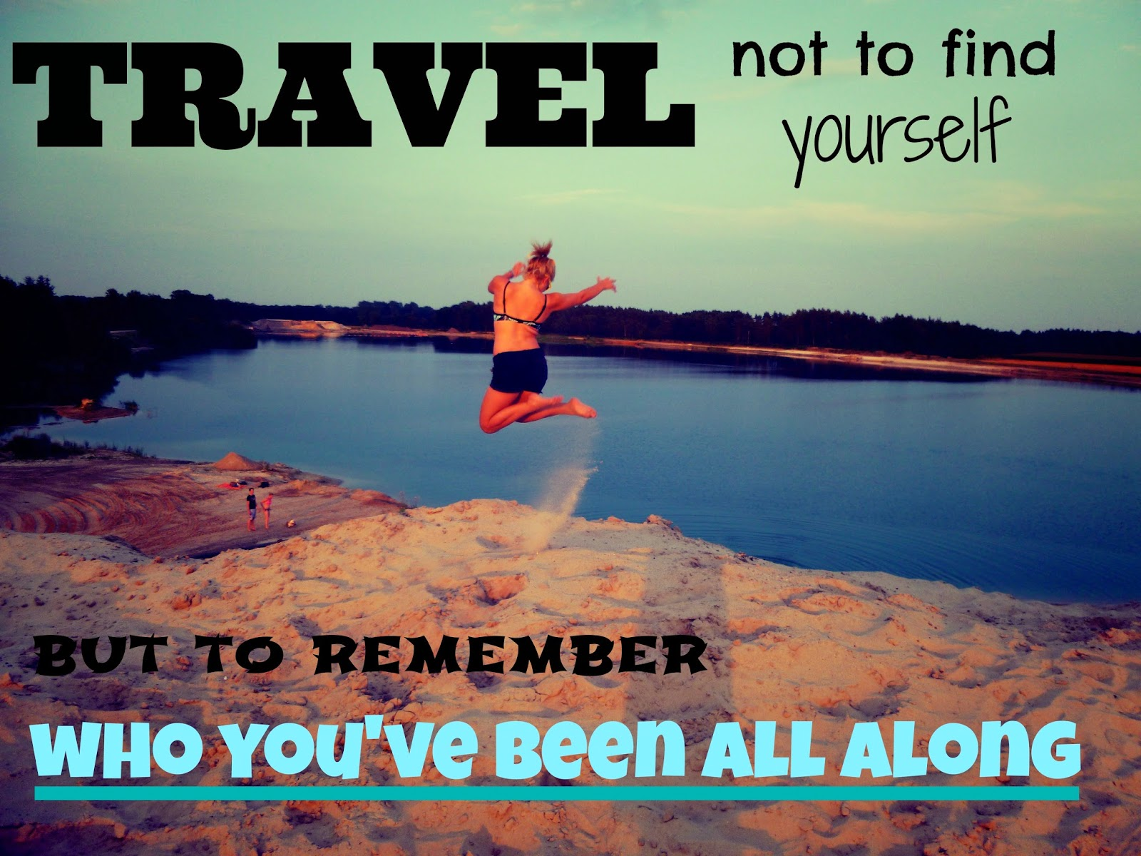 travel not to find yourself but to remember who youve been all along