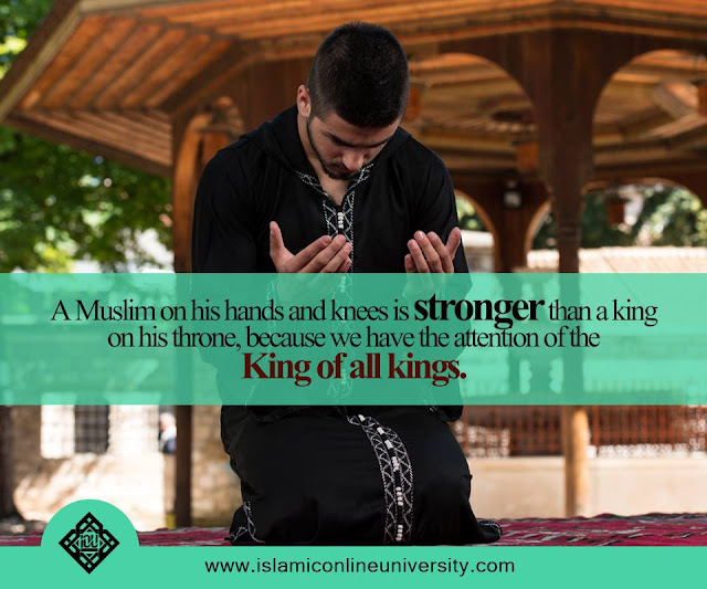 A Muslim on his hands and knees is stronger than a king on his throne, because we have the attention of the King of all kings